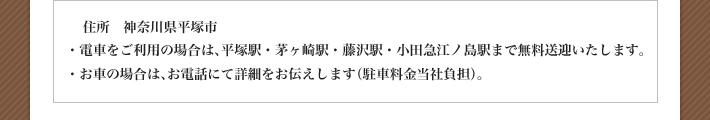 住所 神奈川県平塚市 ・電車をご利用の場合は、平塚駅・茅ヶ崎駅・藤沢駅・小田急江ノ島駅まで無料送迎いたします。 ・お車の場合は、お電話にて詳細をお伝えします(駐車料金当社負担)。